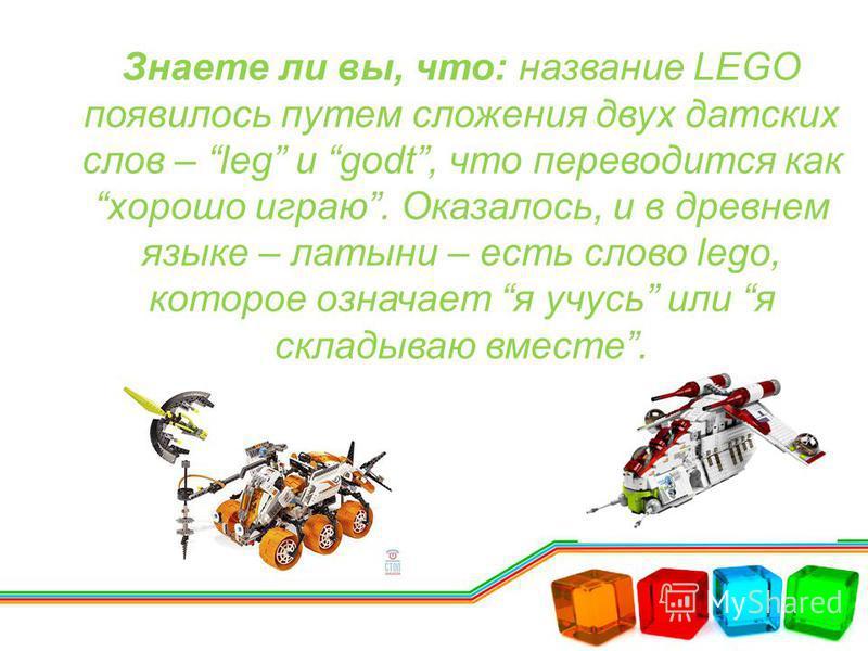 Знаете ли вы, что: название LEGO появилось путем сложения двух датских слов – leg и godt, что переводится как хорошо играю. Оказалось, и в древнем языке – латыни – есть слово lego, которое означает я учусь или я складываю вместе.