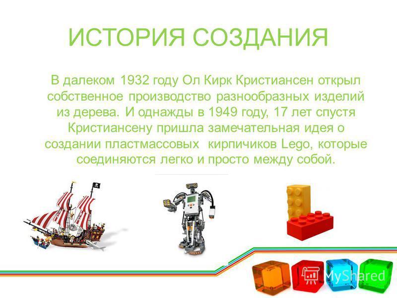 ИСТОРИЯ СОЗДАНИЯ В далеком 1932 году Ол Кирк Кристиансен открыл собственное производство разнообразных изделий из дерева. И однажды в 1949 году, 17 лет спустя Кристиансену пришла замечательная идея о создании пластмассовых кирпичиков Lego, которые со