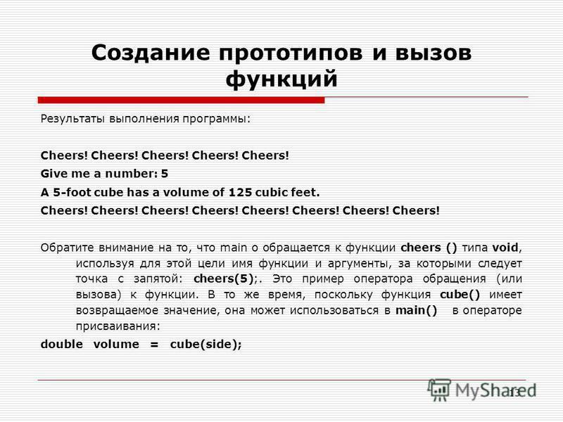 13 Создание прототипов и вызов функций Результаты выполнения программы: Cheers! Cheers! Cheers! Cheers! Cheers! Give me a number: 5 A 5-foot cube has a volume of 125 cubic feet. Cheers! Cheers! Cheers! Cheers! Обратите внимание на то, что main о обра