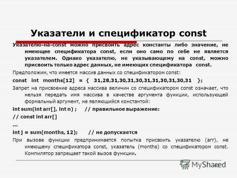 40 Указатели и спецификатор const Указателю-на-const можно присвоить адрес константы либо значение, не имеющее спецификатора const, если оно само по себе не является указателем. Однако указателю, не указывающему на const, можно присвоить только адрес