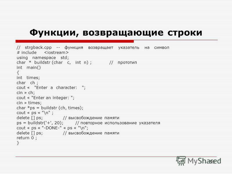 56 Функции, возвращающие строки // strgback.cpp -- функция возвращает указатель на символ # include using namespace std; char * buildstr (char c, int n) ;// прототип int main() { int times; char ch ; cout «