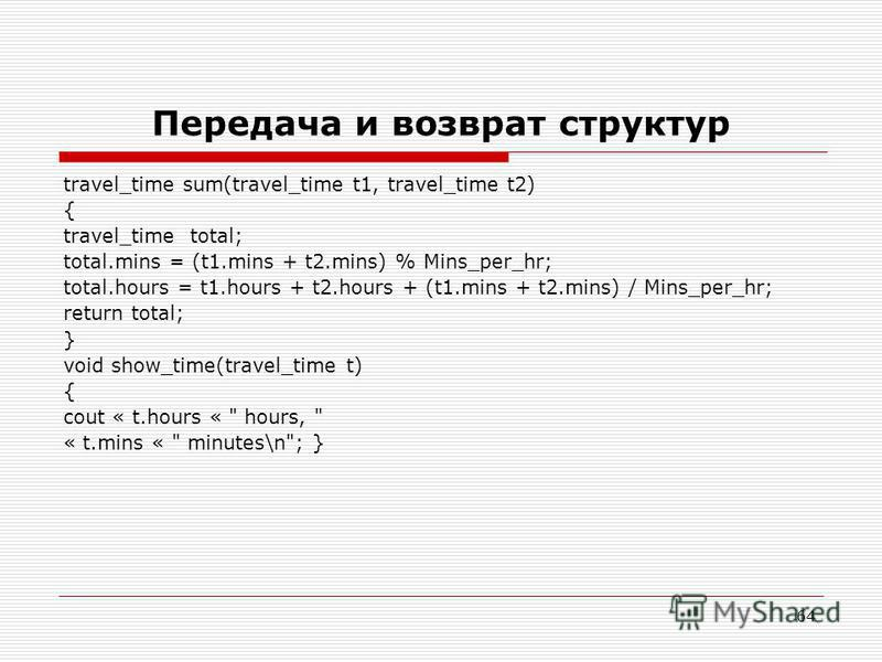 64 Передача и возврат структур travel_time sum(travel_time t1, travel_time t2) { travel_time total; total.mins = (t1. mins + t2.mins) % Mins_per_hr; total.hours = t1. hours + t2. hours + (t1. mins + t2.mins) / Mins_per_hr; return total; } void show_t