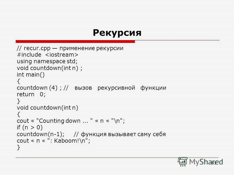 81 Рекурсия // recur.cpp применение рекурсии #include using namespace std; void countdown(int n) ; int main() { countdown (4) ;// вызов рекурсивной функции return 0; } void countdown(int n) { cout «