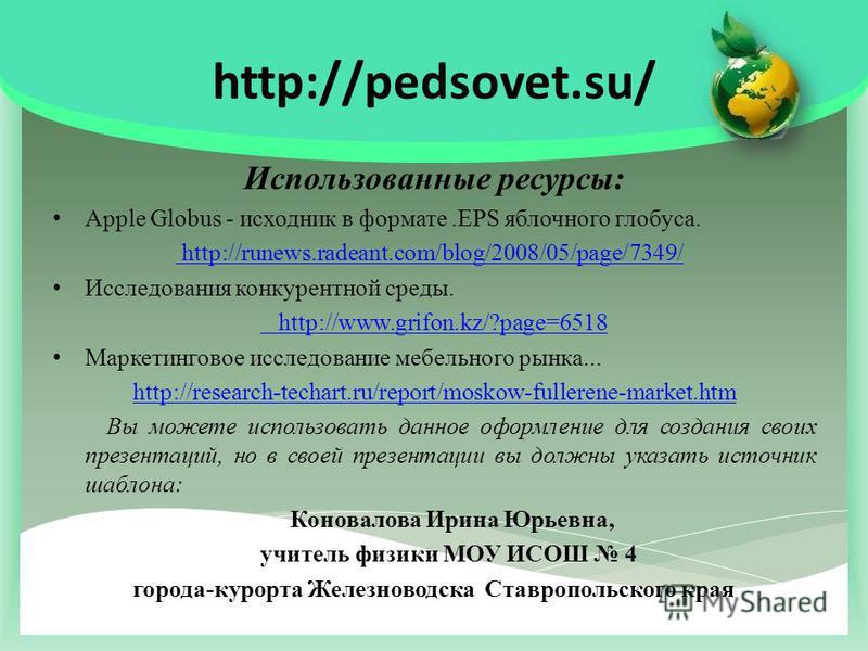 http://pedsovet.su/ Использованные ресурсы: Apple Globus - исходник в формате.EPS яблочного глобуса. http://runews.radeant.com/blog/2008/05/page/7349/ Исследования конкурентной среды. http://www.grifon.kz/?page=6518 Маркетинговое исследование мебельн