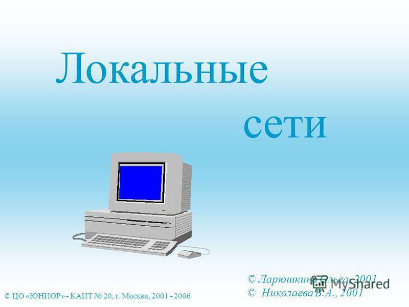 Локальные сети © Ларюшкина Ольга, 2001 © Николаева В.А., 2001 © ЦО «ЮНИОР» - КАИТ 20, г. Москва, 2001 - 2006