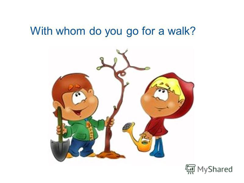 With whom do you go for a walk?