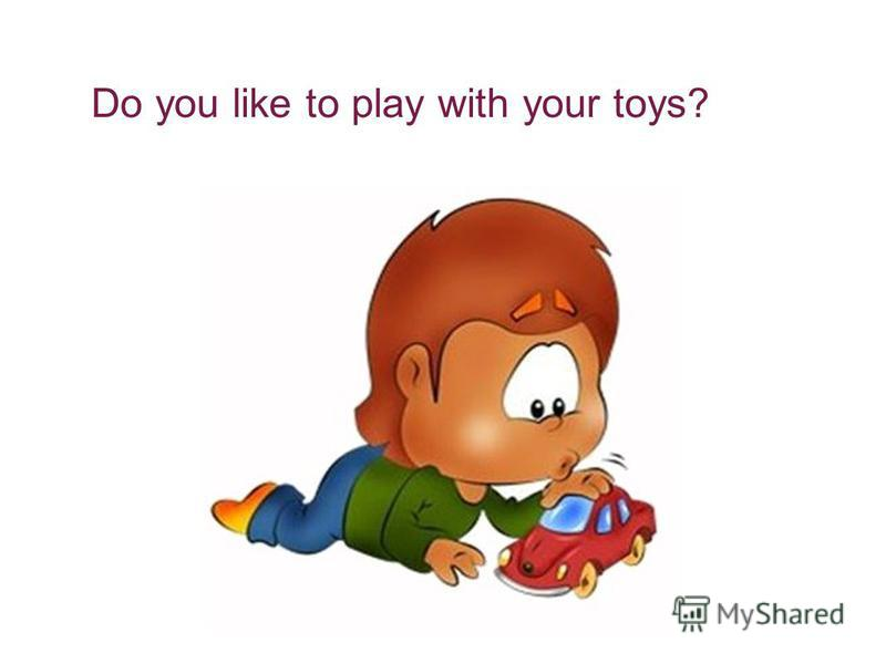 Do you like to play with your toys?