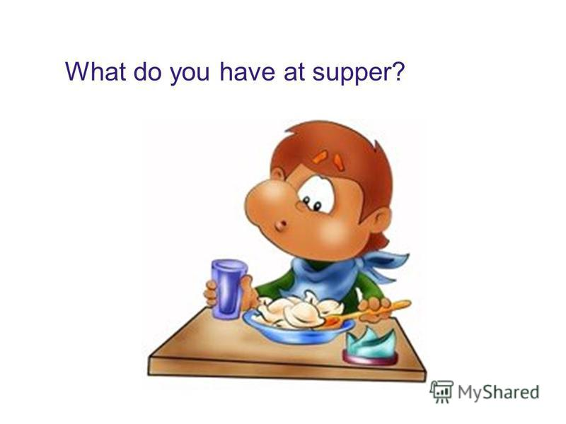 What do you have at supper?