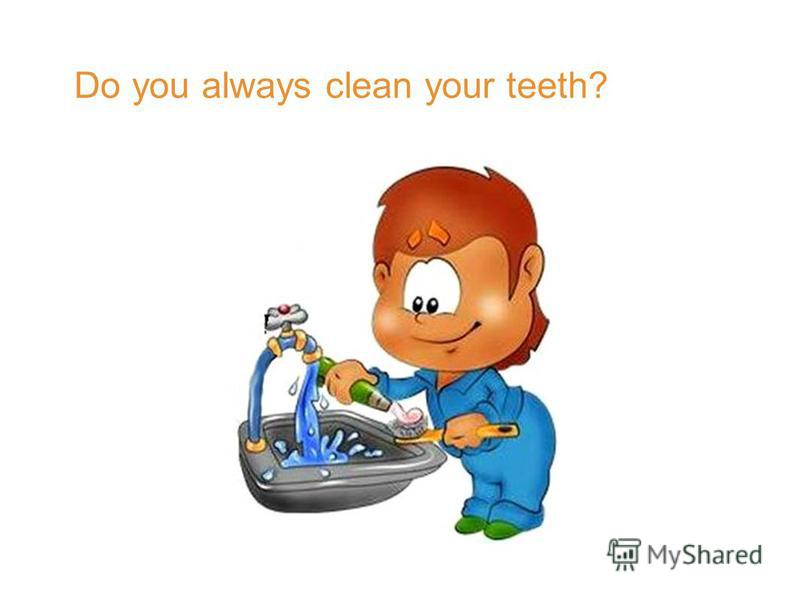 Do you always clean your teeth?