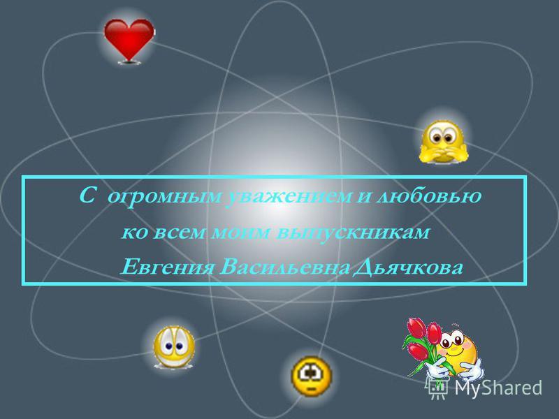 С огромным уважением и любовью ко всем моим выпускникам Е вгения Васильевна Дьячкова