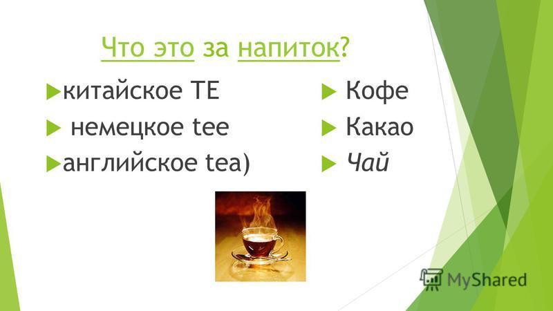 Что это Что это за напиток?напиток китайское ТЕ немецкое tее английское tеа) Кофе Какао Чай