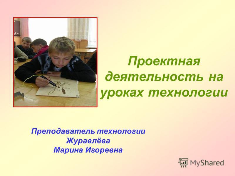 Проектная деятельность на уроках технологии Преподаватель технологии Журавлёва Марина Игоревна