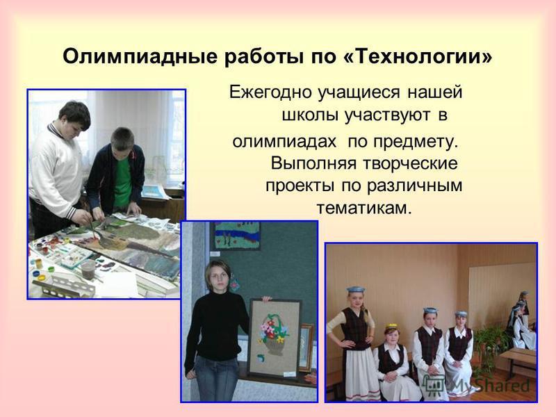 Олимпиадные работы по «Технологии» Ежегодно учащиеся нашей школы участвуют в олимпиадах по предмету. Выполняя творческие проекты по различным тематикам.