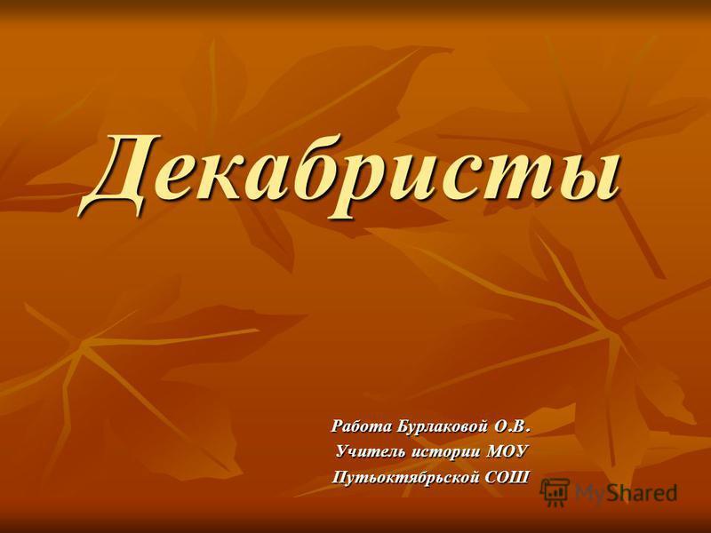 Декабристы Работа Бурлаковой О. В. Учитель истории МОУ Путьоктябрьской СОШ