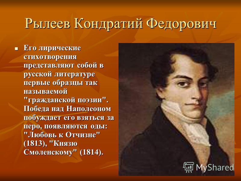 Рылеев Кондратий Федорович Его лирические стихотворения представляют собой в русской литературе первые образцы так называемой