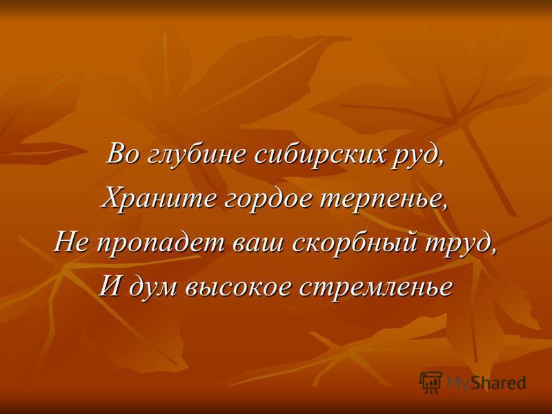 Во глубине сибирских руд, Храните гордое терпенье, Не пропадет ваш скорбный труд, И дум высокое стремленье