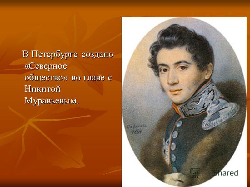 В Петербурге создано «Северное общество» во главе с Никитой Муравьевым. В Петербурге создано «Северное общество» во главе с Никитой Муравьевым.