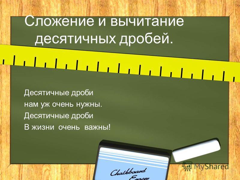 Сложение и вычитание десятичных дробей. Десятичные дроби нам уж очень нужны. Десятичные дроби В жизни очень важны!