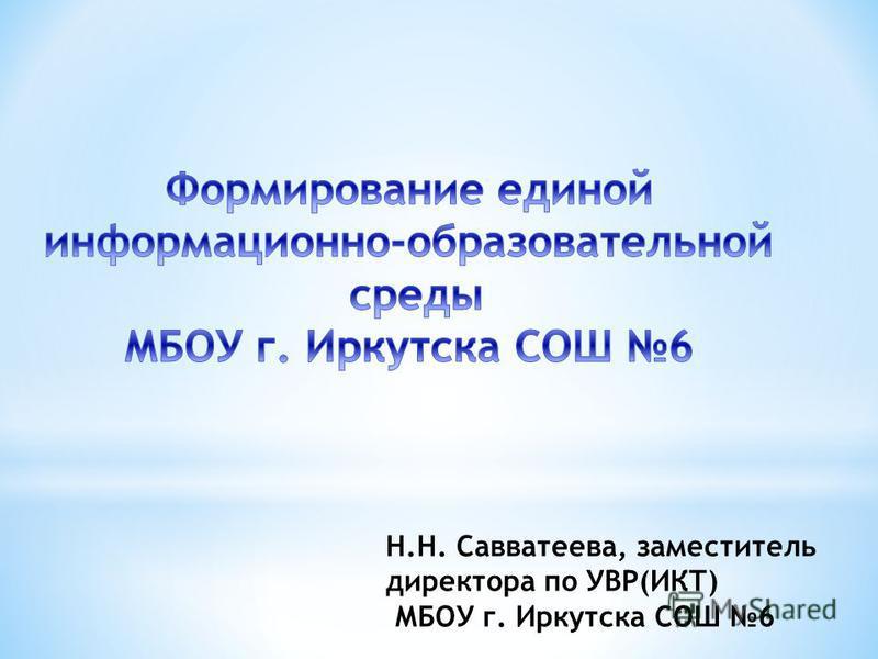 Н.Н. Савватеева, заместитель директора по УВР(ИКТ) МБОУ г. Иркутска СОШ 6