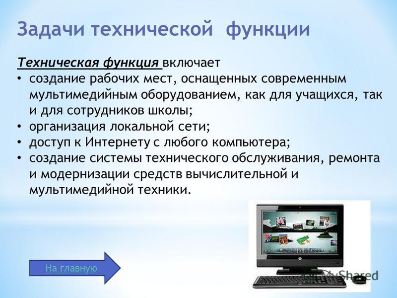 Техническая функция включает создание рабочих мест, оснащенных современным мультимедийным оборудованием, как для учащихся, так и для сотрудников школы; организация локальной сети; доступ к Интернету с любого компьютера; создание системы технического