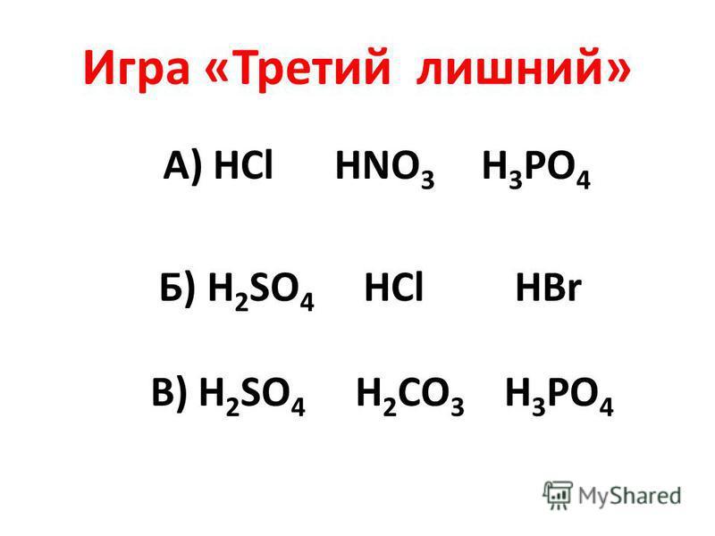 Игра «Третий лишний» А) HCl HNO 3 H 3 PO 4 Б) H 2 SO 4 HCl HBr В) H 2 SO 4 Н 2 СО 3 Н 3 РО 4