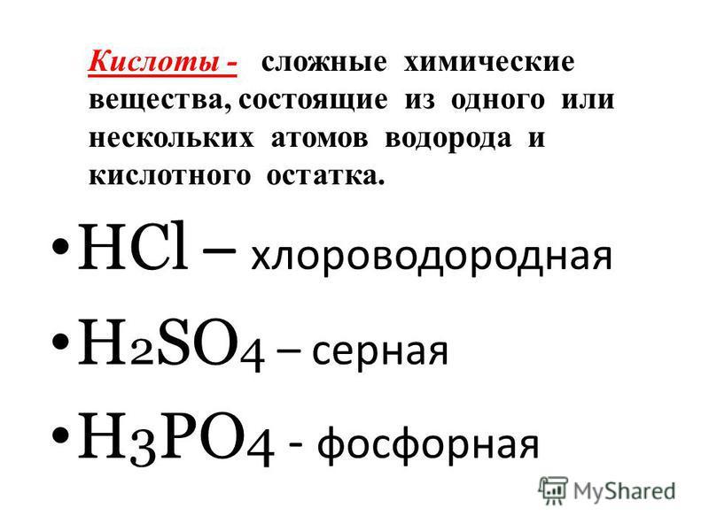 Кислоты - сложные химические вещества, состоящие из одного или нескольких атомов водорода и кислотного остатка. HCl – хлороводородная H 2 SO 4 – серная H 3 PO 4 - фосфорная