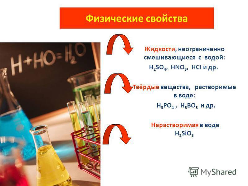 Физические свойства Жидкости, неограниченно смешивающиеся с водой: H 2 SO 4, HNO 3, HCI и др. Твёрдые вещества, растворимые в воде: H 3 PO 4, H 3 BO 3 и др. Нерастворимая в воде H 2 SiO 3
