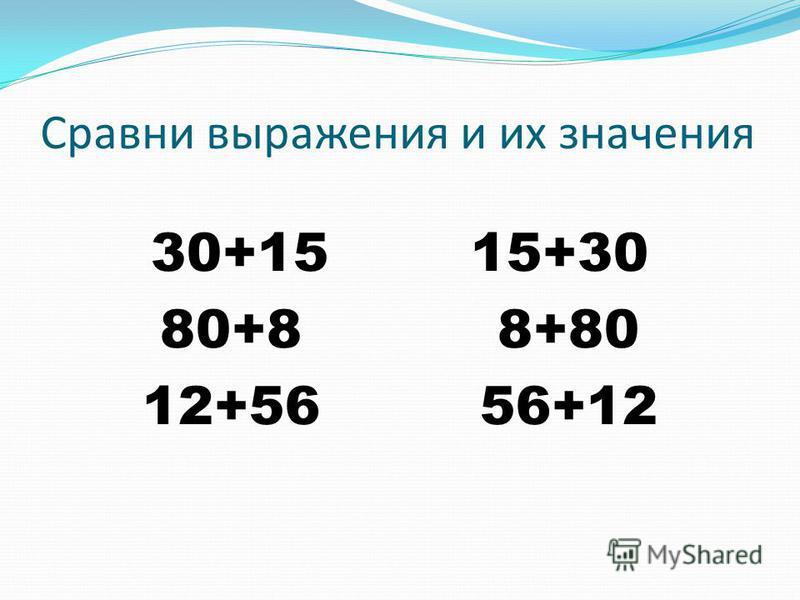 Сравни выражения и их значения 30+15 15+30 80+8 8+80 12+56 56+12