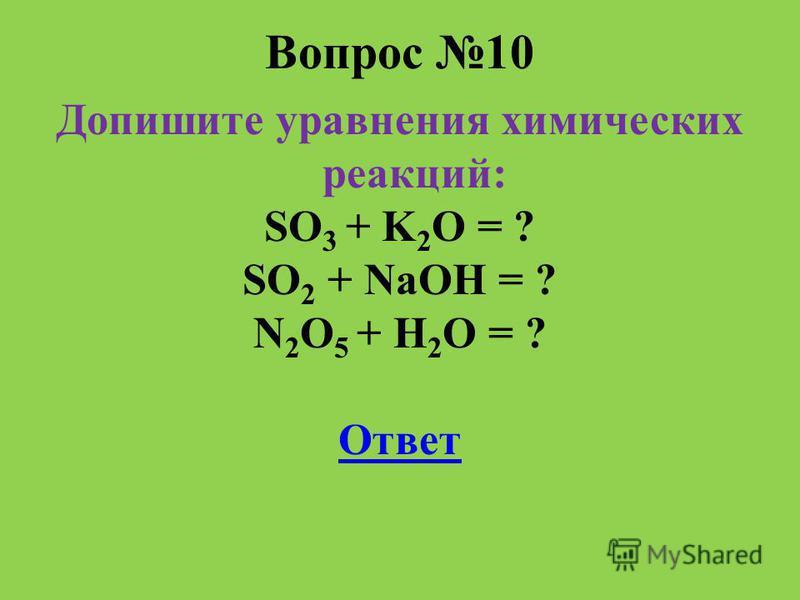 Вопрос 10 Допишите уравнения химических реакций: SO 3 + K 2 O = ? SO 2 + NaOH = ? N 2 O 5 + H 2 O = ? Ответ