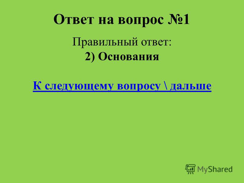 Ответ на вопрос 1 Правильный ответ: 2) Основания К следующему вопросу \ дальше