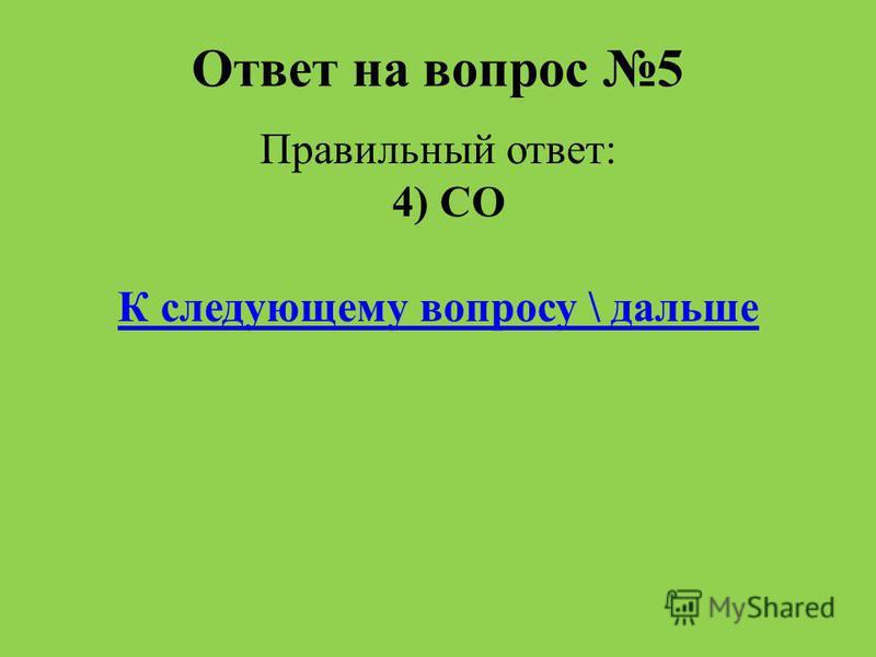 Ответ на вопрос 5 Правильный ответ: 4) CO К следующему вопросу \ дальше