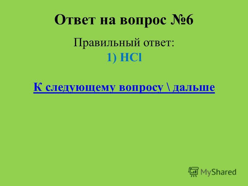 Ответ на вопрос 6 Правильный ответ: 1) HCl К следующему вопросу \ дальше