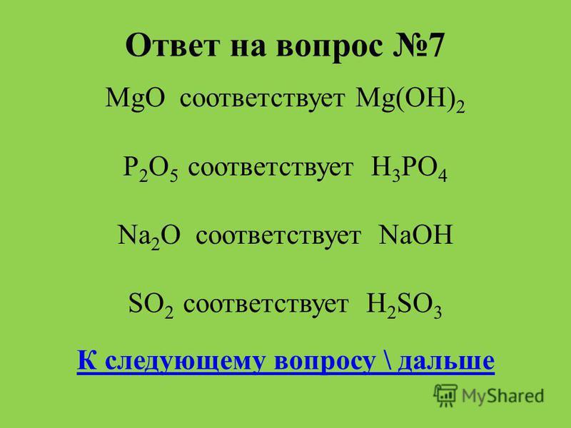 Ответ на вопрос 7 MgO соответствует Мg(OH) 2 P 2 O 5 соответствует H 3 PO 4 Na 2 O соответствует NaOH SO 2 соответствует H 2 SO 3 К следующему вопросу \ дальше