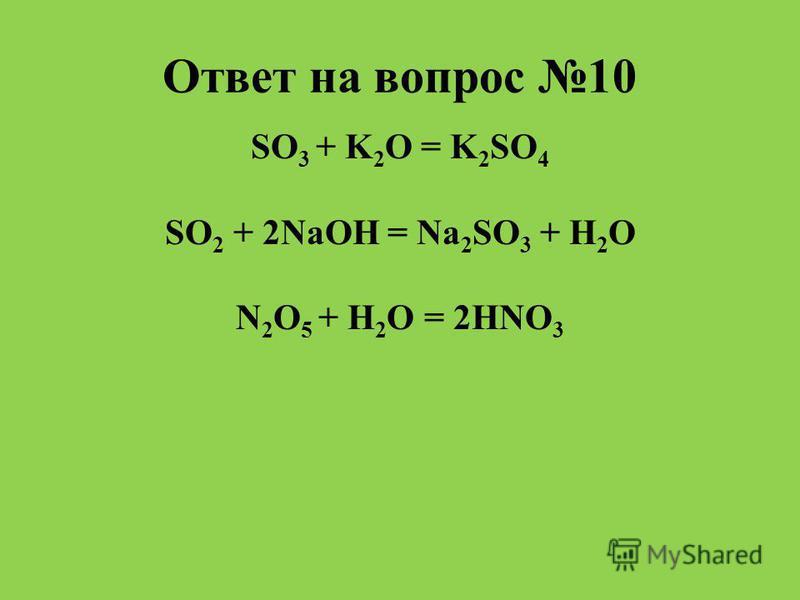 Ответ на вопрос 10 SO 3 + K 2 O = K 2 SO 4 SO 2 + 2NaOH = Na 2 SO 3 + H 2 O N 2 O 5 + H 2 O = 2HNO 3