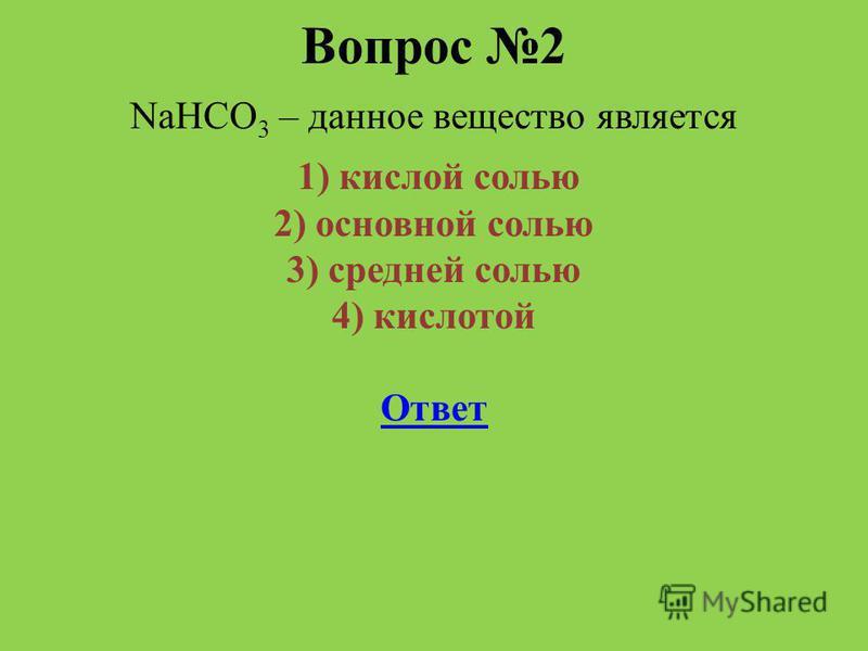 Вопрос 2 NaHCO 3 – данное вещество является 1) кислой солью 2) основной солью 3) средней солью 4) кислотой Ответ