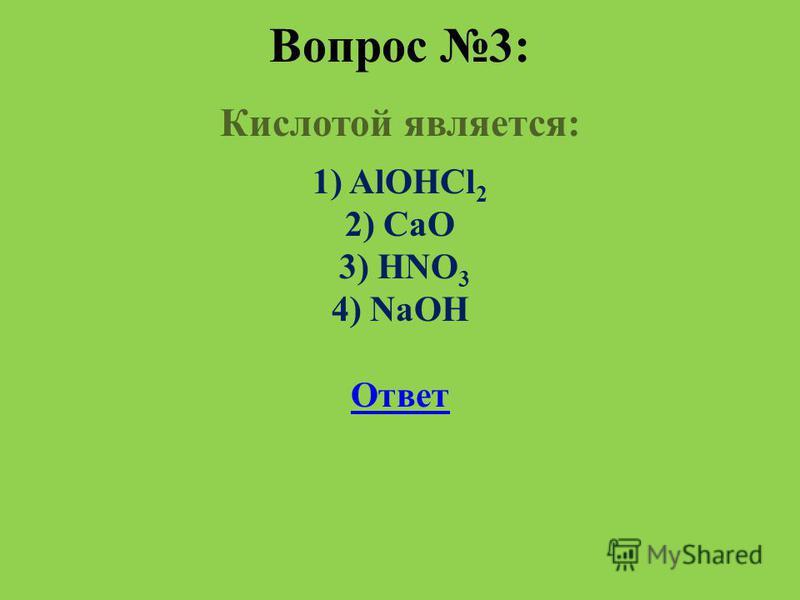 Вопрос 3: Кислотой является: 1) AlOHCl 2 2) CaO 3) HNO 3 4) NaOH Ответ
