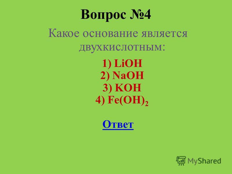 Вопрос 4 Какое основание является двух кислотным: 1) LiOH 2) NaOH 3) KOH 4) Fe(OH) 2 Ответ