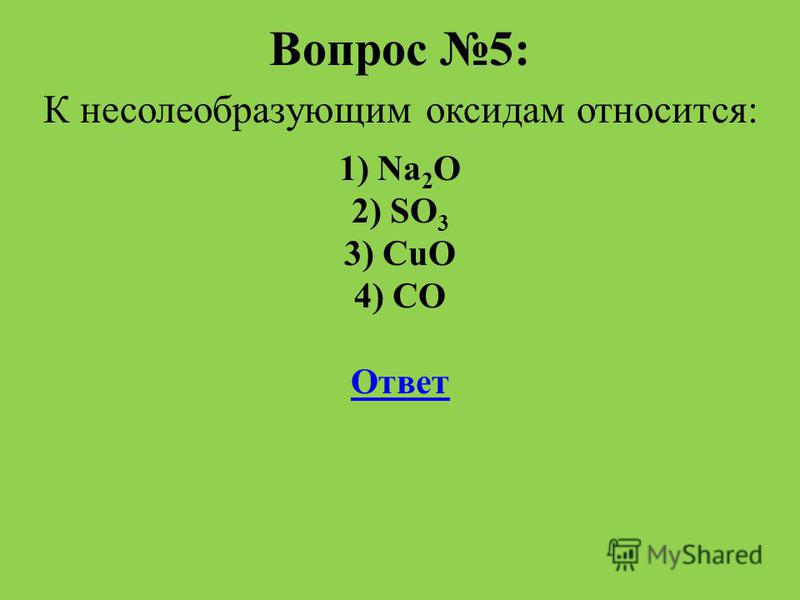Вопрос 5: К несолеобразующим оксидам относится: 1) Na 2 O 2) SO 3 3) CuO 4) CO Ответ