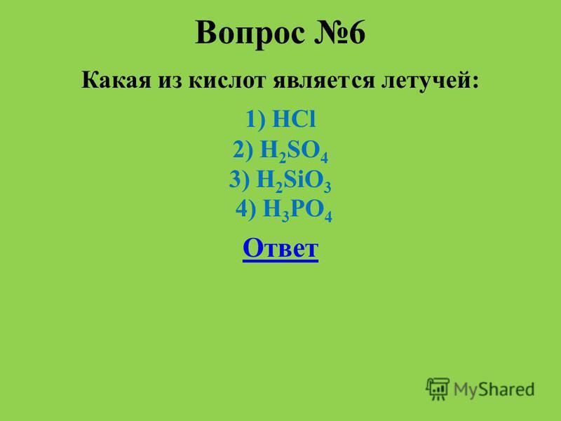 Вопрос 6 Какая из кислот является летучей: 1) HCl 2) H 2 SO 4 3) H 2 SiO 3 4) H 3 PO 4 Ответ