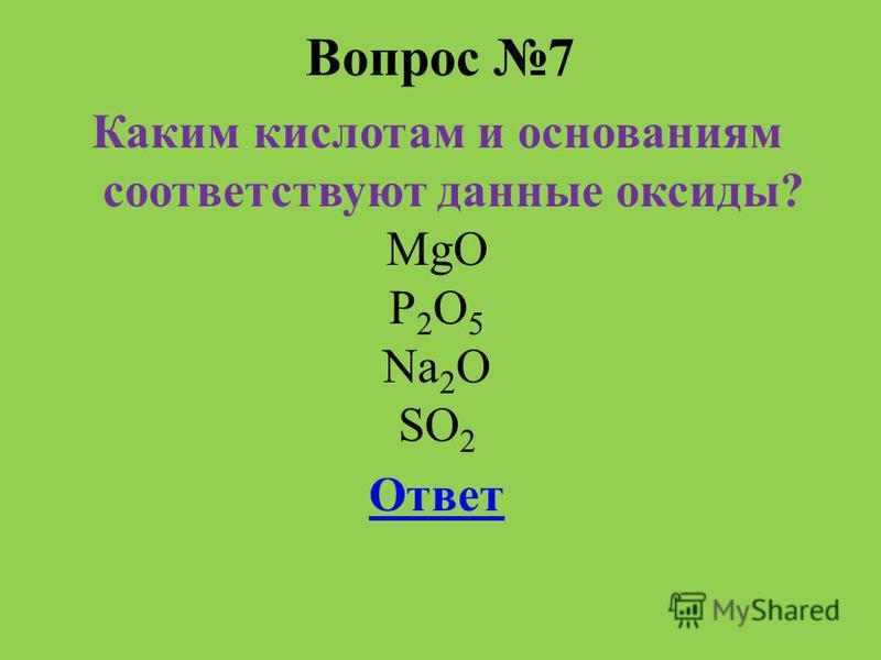 Вопрос 7 Каким кислотам и основаниям соответствуют данные оксиды? MgO P 2 O 5 Na 2 O SO 2 Ответ
