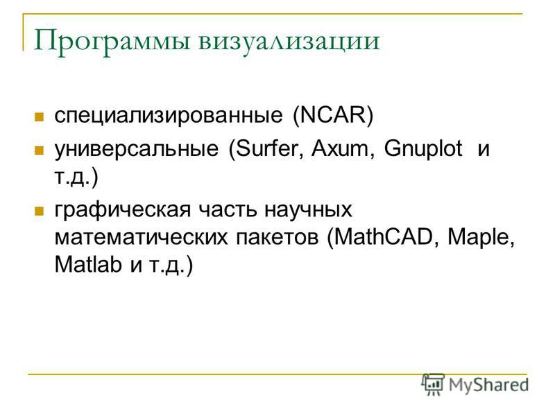 Программы визуализации специализированные (NCAR) универсальные (Surfer, Axum, Gnuplot и т.д.) графическая часть научных математических пакетов (MathCAD, Maple, Matlab и т.д.)