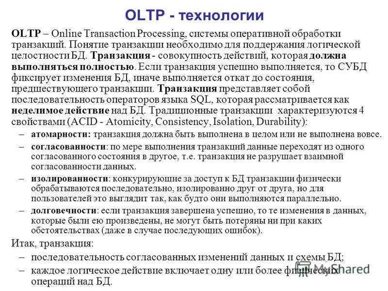 OLTP - технологии OLTP – Online Transaction Processing, системы оперативной обработки транзакций. Понятие транзакции необходимо для поддержания логической целостности БД. Транзакция - совокупность действий, которая должна выполняться полностью. Если