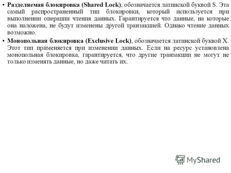 Разделяемая блокировка (Shared Lock), обозначается латинской буквой S. Эта самый распространенный тип блокировки, который используется при выполнении операции чтения данных. Гарантируется что данные, на которые она наложена, не будут изменены другой