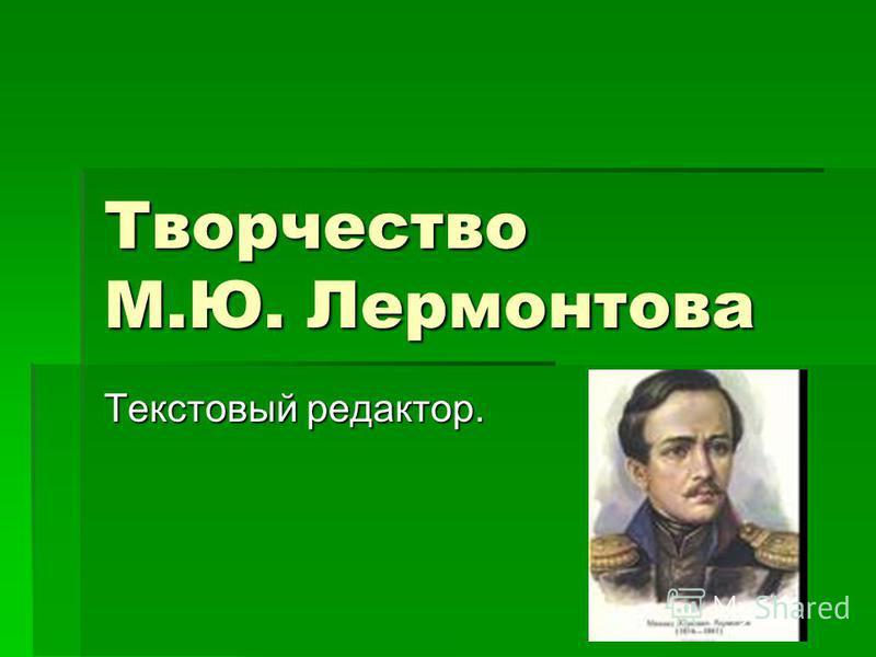 Творчество М.Ю. Лермонтова Текстовый редактор.