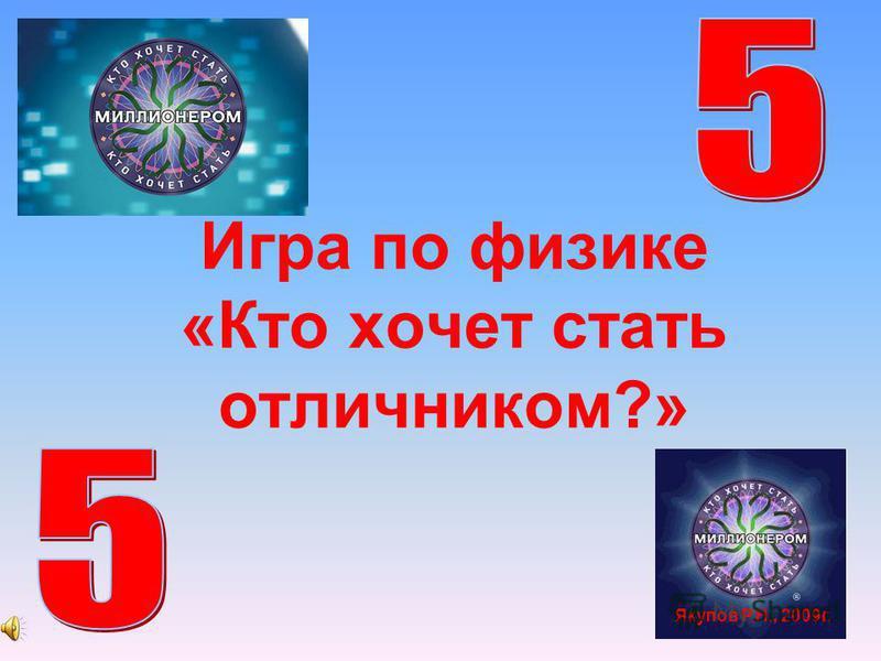 Игра по физике «Кто хочет стать отличником?» Якупов Р.Н., 2009 г.