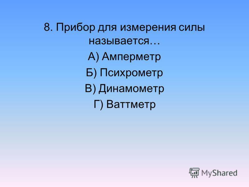 8. Прибор для измерения силы называется… А) Амперметр Б) Психрометр В) Динамометр Г) Ваттметр