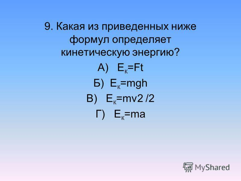 9. Какая из приведенных ниже формул определяет кинетическую энергию? А) Е к =Ft Б) Е к =mgh В) Е к =mv2 /2 Г) Е к =ma