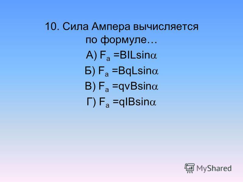 10. Сила Ампера вычисляется по формуле… А) F a =BILsin Б) F a =BqLsin В) F a =qvBsin Г) F a =qIBsin