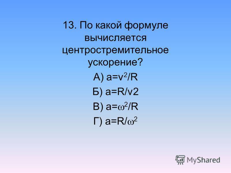 13. По какой формуле вычисляется центростремительное ускорение? А) а=v 2 /R Б) а=R/v2 В) а= 2 /R Г) а=R/ 2
