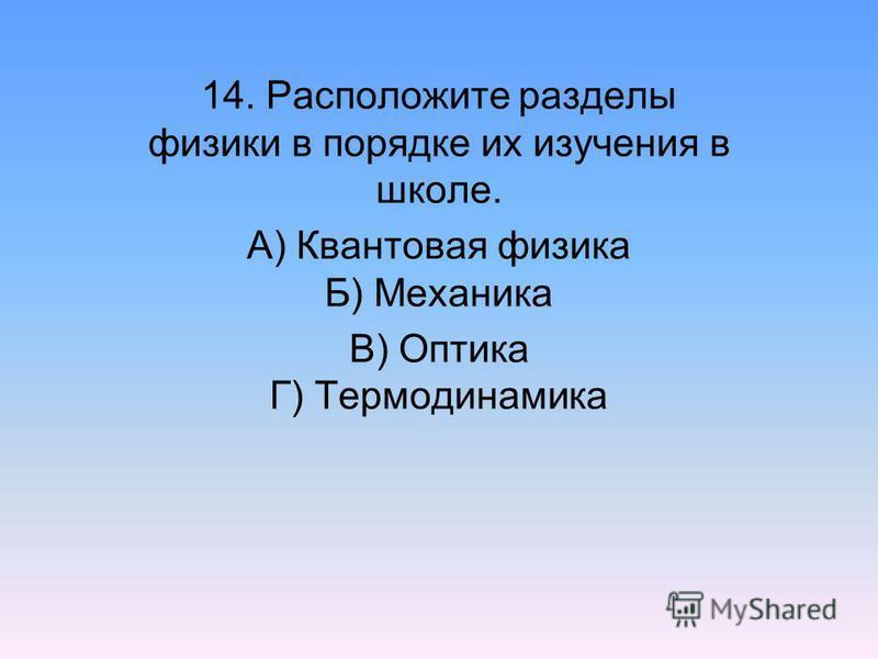 14. Расположите разделы физики в порядке их изучения в школе. А) Квантовая физика Б) Механика В) Оптика Г) Термодинамика